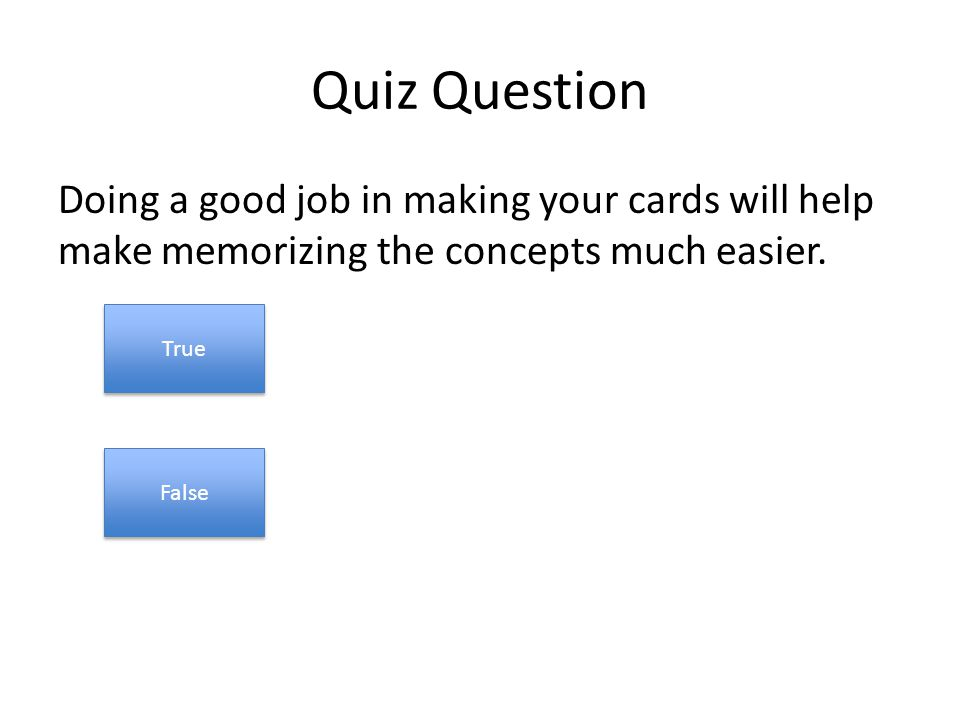 Quiz Question Doing a good job in making your cards will help make memorizing the concepts much easier.