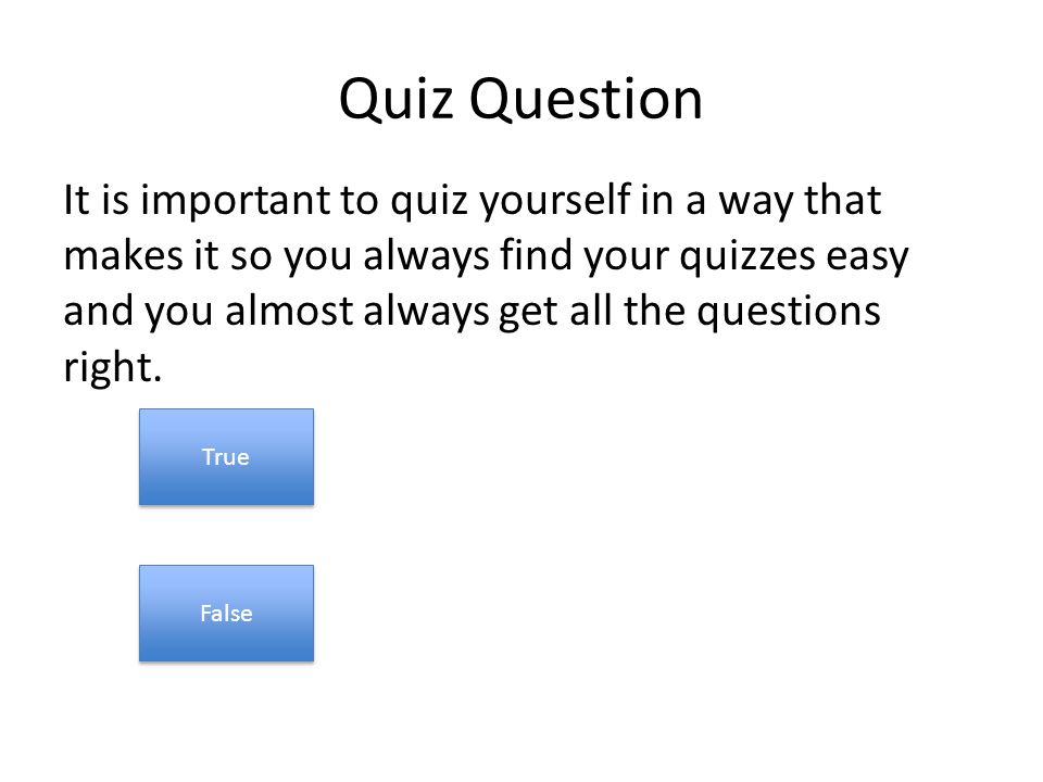 Quiz Question It is important to quiz yourself in a way that makes it so you always find your quizzes easy and you almost always get all the questions right.