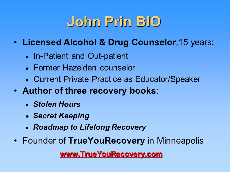 John Prin BIO Licensed Alcohol & Drug Counselor,15 years: ♦ In-Patient and Out-patient ♦ Former Hazelden counselor ♦ Current Private Practice as Educator/Speaker Author of three recovery books: ♦ Stolen Hours ♦ Secret Keeping ♦ Roadmap to Lifelong Recovery www.TrueYouRecovery.comFounder of TrueYouRecovery in Minneapolis www.TrueYouRecovery.com