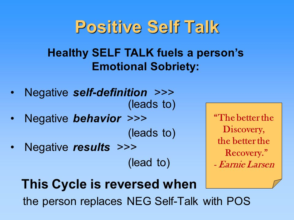 Positive Self Talk Negative self-definition >>> (leads to) Negative behavior >>> (leads to) Negative results >>> (lead to) This Cycle is reversed when the person replaces NEG Self-Talk with POS The better the Discovery, the better the Recovery. - Earnie Larsen Healthy SELF TALK fuels a person's Emotional Sobriety: