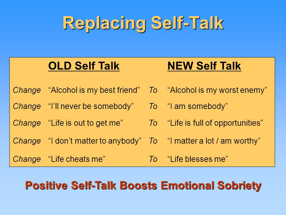Replacing Self-Talk OLD Self TalkNEW Self Talk Change Alcohol is my best friend To Alcohol is my worst enemy Change I'll never be somebody To I am somebody Change Life is out to get me To Life is full of opportunities Change I don't matter to anybody To I matter a lot / am worthy Change Life cheats me To Life blesses me Positive Self-Talk Boosts Emotional Sobriety Positive Self-Talk Boosts Emotional Sobriety