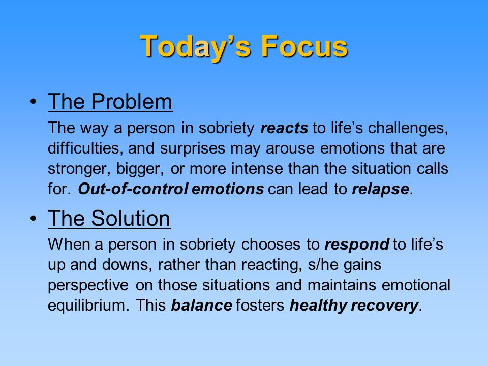 Today's Focus The Problem The way a person in sobriety reacts to life's challenges, difficulties, and surprises may arouse emotions that are stronger, bigger, or more intense than the situation calls for.