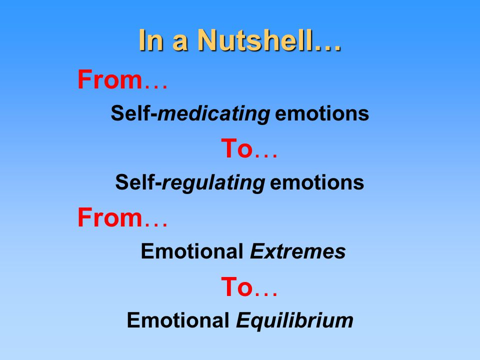 In a Nutshell… From… Self-medicating emotions To… Self-regulating emotions From… Emotional Extremes To… Emotional Equilibrium