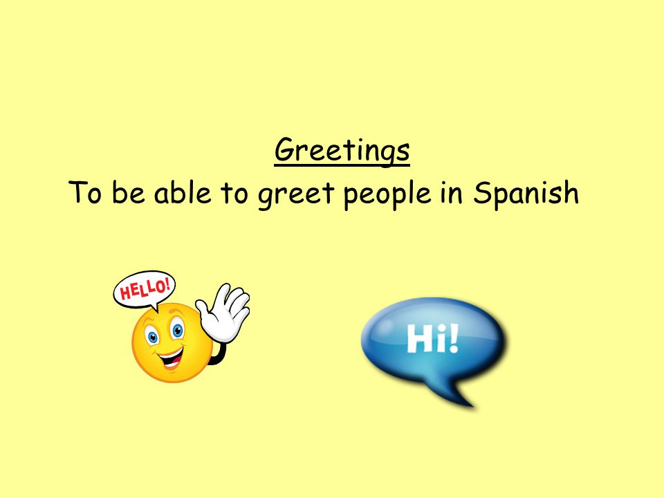 Objetivo By the end of the lesson, you will be able to greet and say good-bye formally and informally while taking into account culturally appropriate