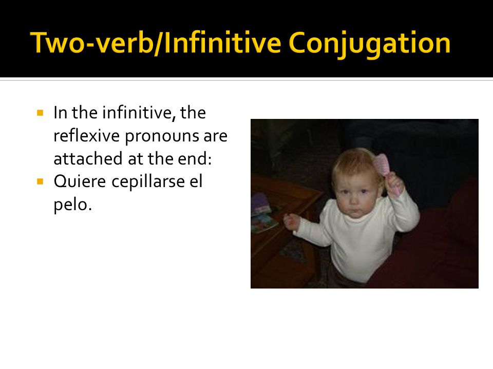  In the infinitive, the reflexive pronouns are attached at the end:  Quiere cepillarse el pelo.