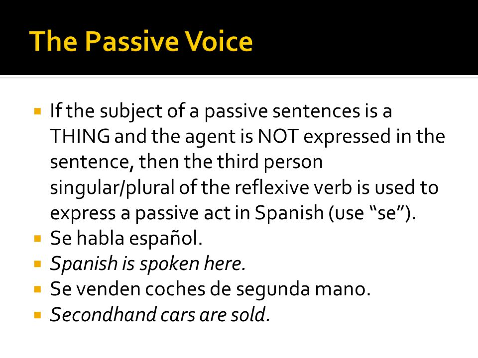  If the subject of a passive sentences is a THING and the agent is NOT expressed in the sentence, then the third person singular/plural of the reflexive verb is used to express a passive act in Spanish (use se ).