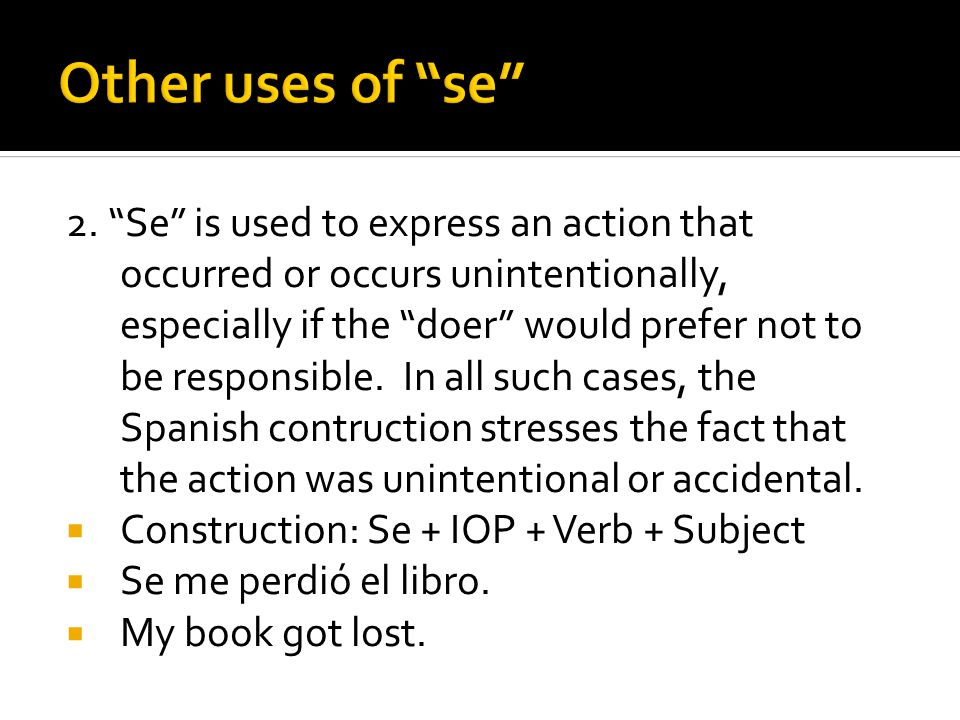 "2. ""Se"" is used to express an action that occurred or occurs unintentionally, especially if the ""doer"" would prefer not to be responsible. In all such"