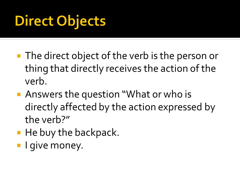 " The direct object of the verb is the person or thing that directly receives the action of the verb.  Answers the question ""What or who is directly"