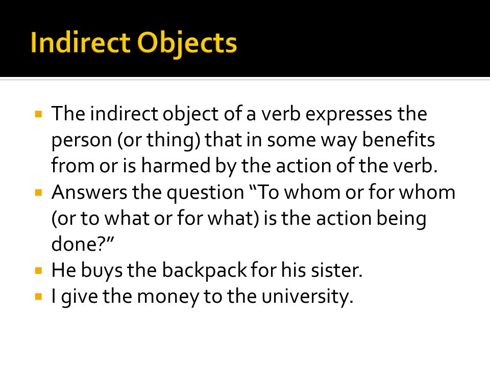  The indirect object of a verb expresses the person (or thing) that in some way benefits from or is harmed by the action of the verb.  Answers the q