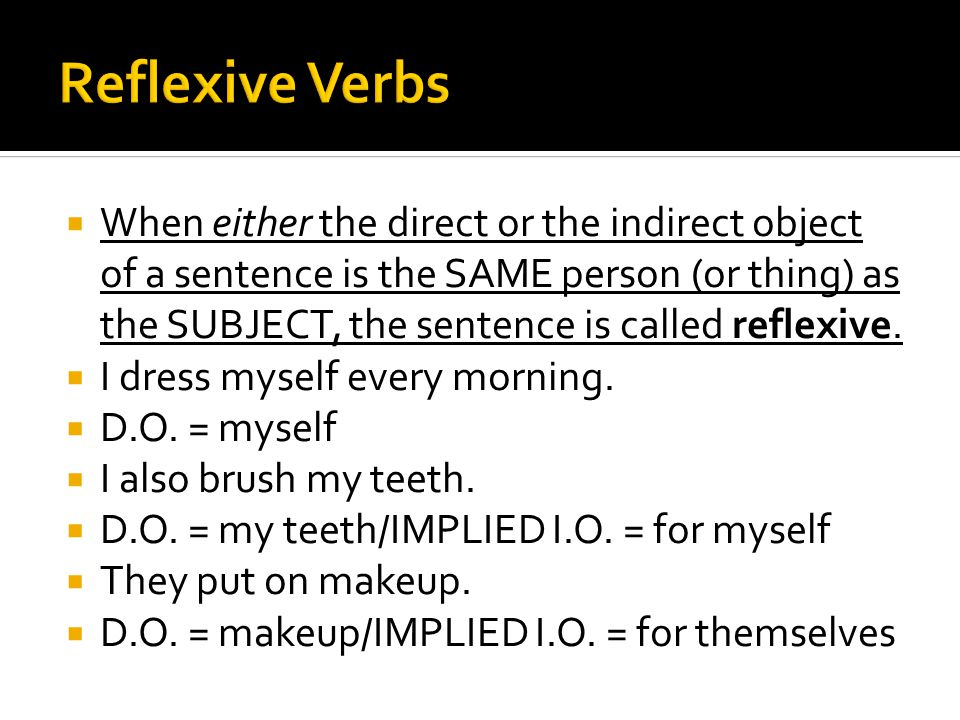  When either the direct or the indirect object of a sentence is the SAME person (or thing) as the SUBJECT, the sentence is called reflexive.