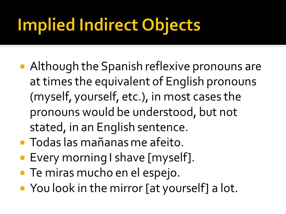  Although the Spanish reflexive pronouns are at times the equivalent of English pronouns (myself, yourself, etc.), in most cases the pronouns would b
