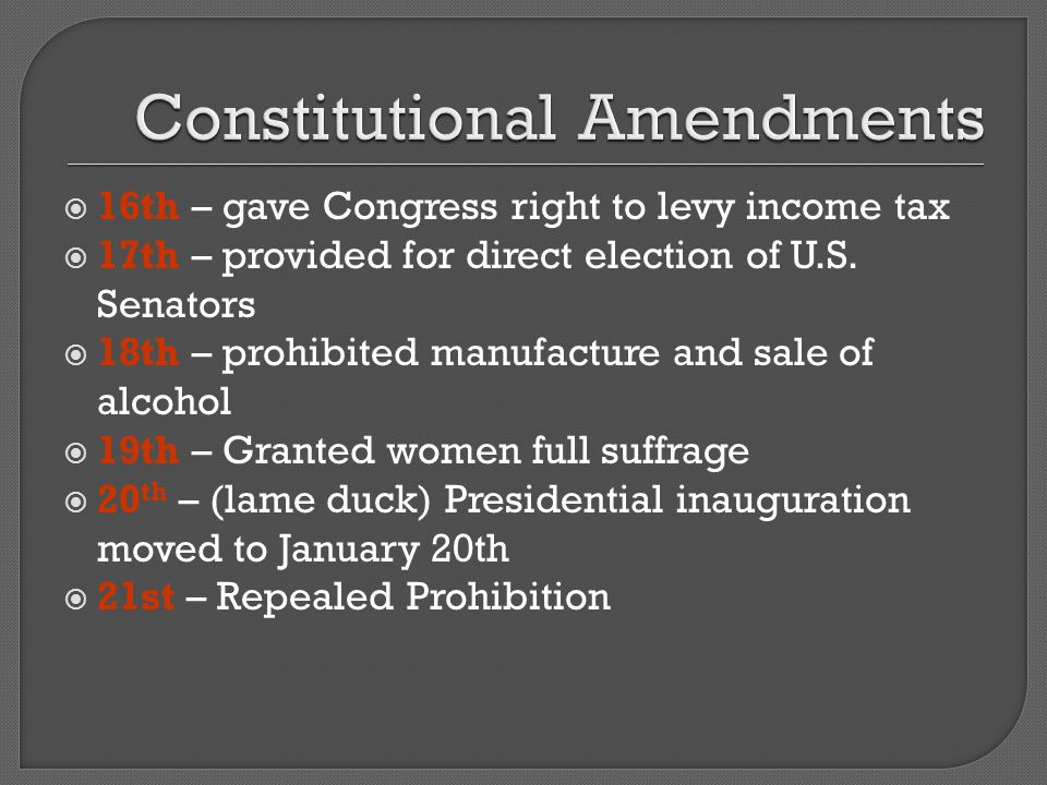  16th – gave Congress right to levy income tax  17th – provided for direct election of U.S.