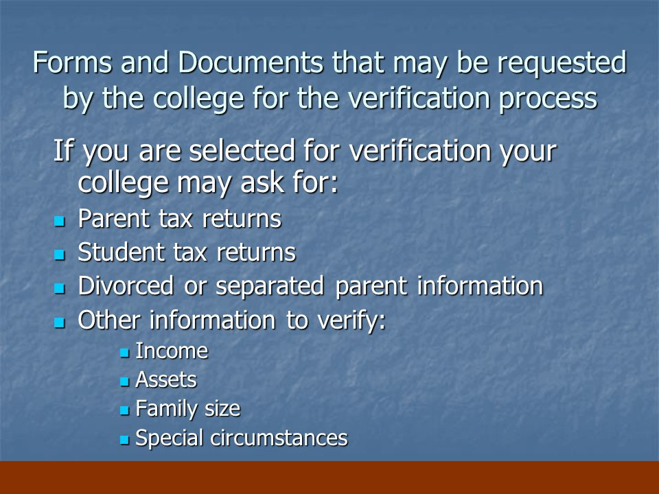 Forms and Documents that may be requested by the college for the verification process If you are selected for verification your college may ask for: Parent tax returns Parent tax returns Student tax returns Student tax returns Divorced or separated parent information Divorced or separated parent information Other information to verify: Other information to verify: Income Income Assets Assets Family size Family size Special circumstances Special circumstances
