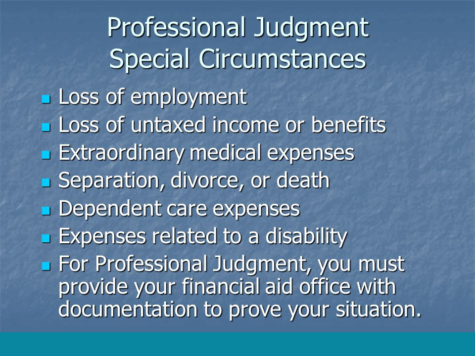 Professional Judgment Special Circumstances Loss of employment Loss of employment Loss of untaxed income or benefits Loss of untaxed income or benefits Extraordinary medical expenses Extraordinary medical expenses Separation, divorce, or death Separation, divorce, or death Dependent care expenses Dependent care expenses Expenses related to a disability Expenses related to a disability For Professional Judgment, you must provide your financial aid office with documentation to prove your situation.