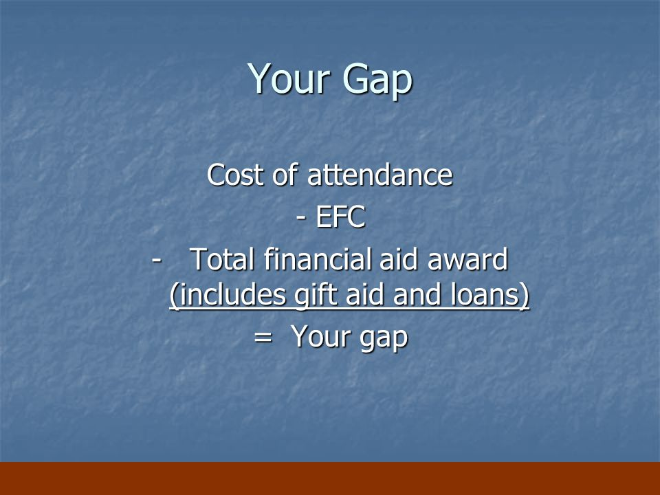 Your Gap Cost of attendance - EFC -Total financial aid award (includes gift aid and loans) = Your gap