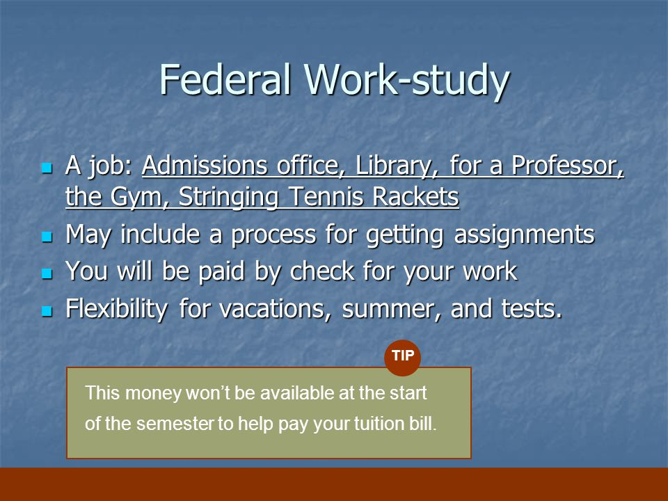 Federal Work-study A job: Admissions office, Library, for a Professor, the Gym, Stringing Tennis Rackets A job: Admissions office, Library, for a Professor, the Gym, Stringing Tennis Rackets May include a process for getting assignments May include a process for getting assignments You will be paid by check for your work You will be paid by check for your work Flexibility for vacations, summer, and tests.