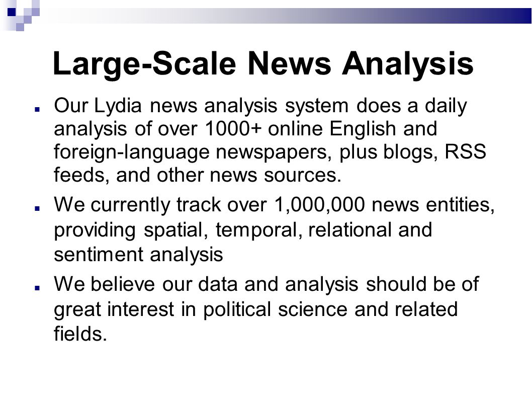 Large-Scale News Analysis Our Lydia news analysis system does a daily analysis of over 1000+ online English and foreign-language newspapers, plus blogs, RSS feeds, and other news sources.