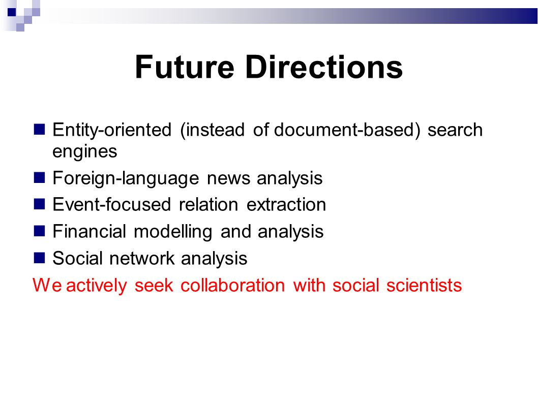 Future Directions Entity-oriented (instead of document-based) search engines Foreign-language news analysis Event-focused relation extraction Financial modelling and analysis Social network analysis We actively seek collaboration with social scientists