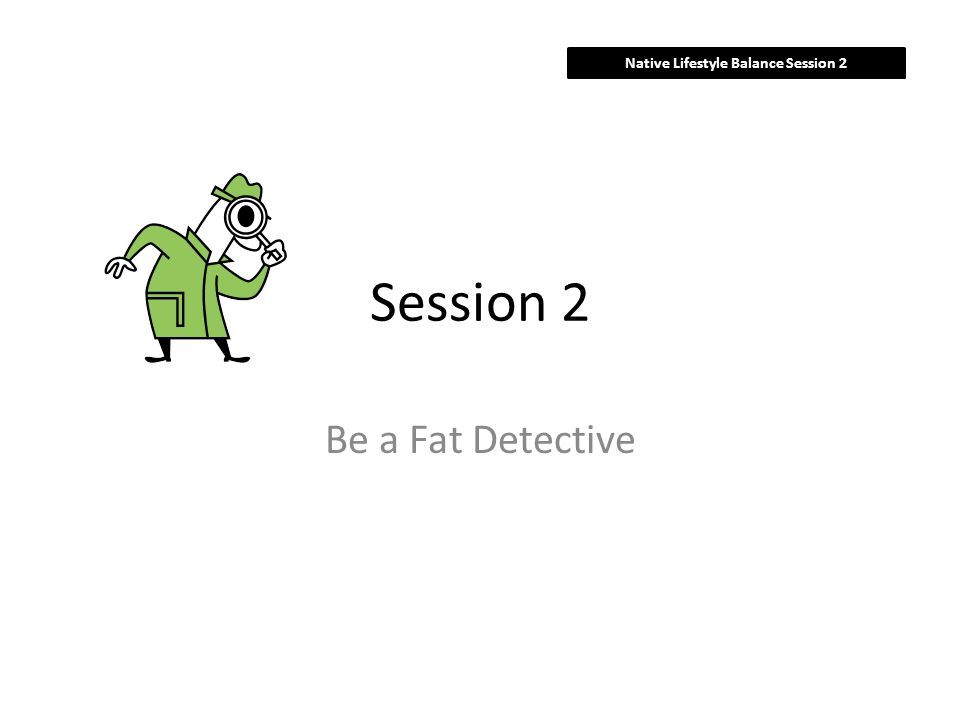 Session 2 Be a Fat Detective Native Lifestyle Balance Session 2