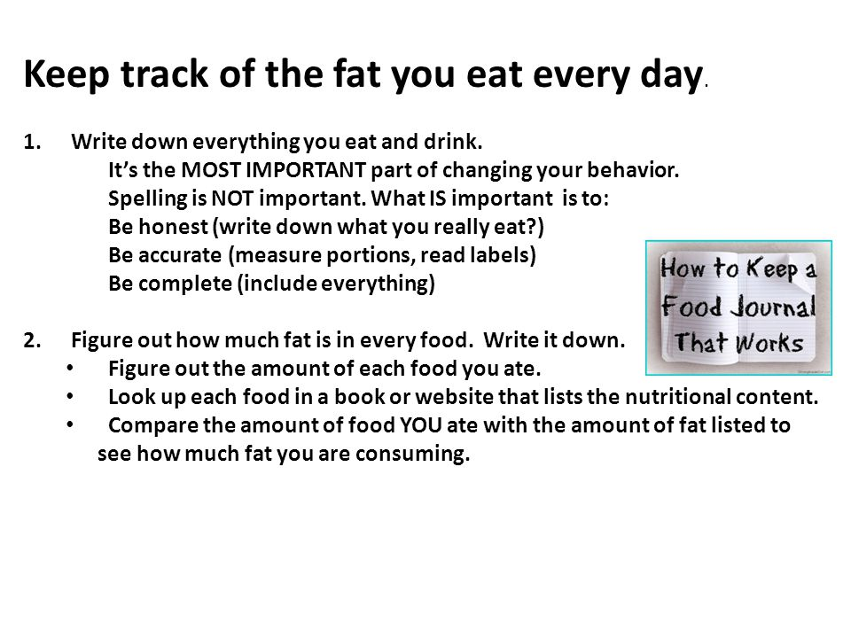 Keep track of the fat you eat every day. 1.Write down everything you eat and drink. It's the MOST IMPORTANT part of changing your behavior. Spelling i