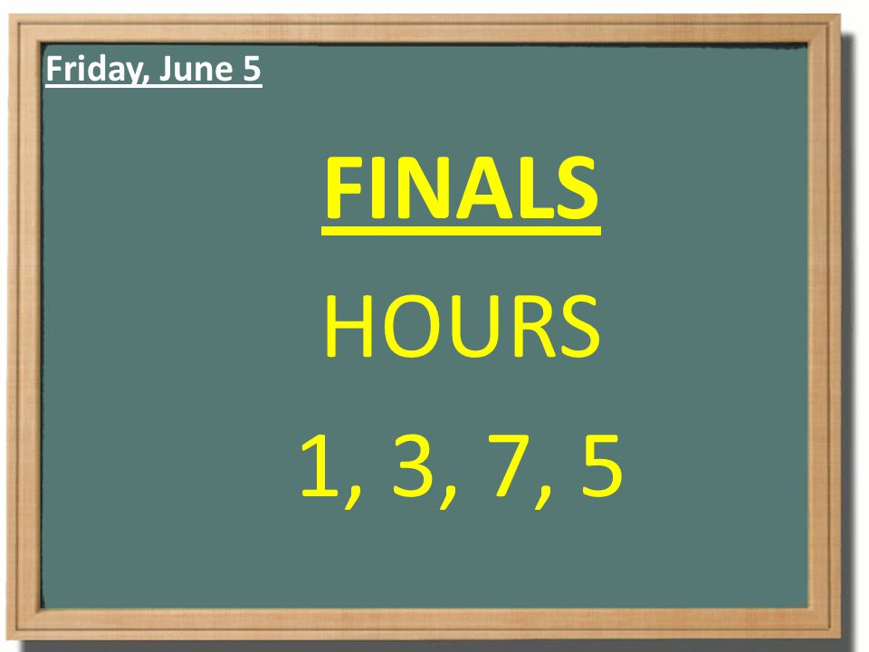 Friday, June 5 FINALS HOURS 1, 3, 7, 5
