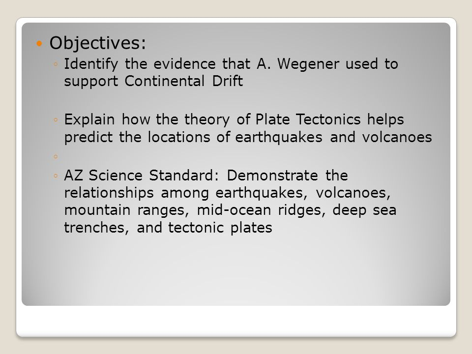 Objectives: ◦Identify the evidence that A. Wegener used to support Continental Drift ◦Explain how the theory of Plate Tectonics helps predict the loca