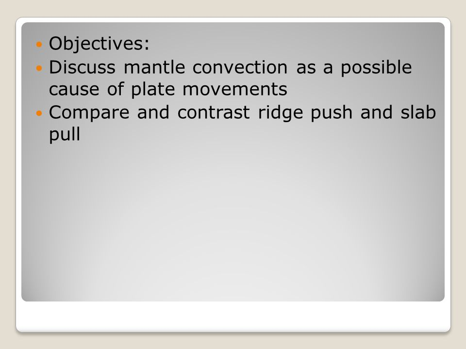 Objectives: Discuss mantle convection as a possible cause of plate movements Compare and contrast ridge push and slab pull
