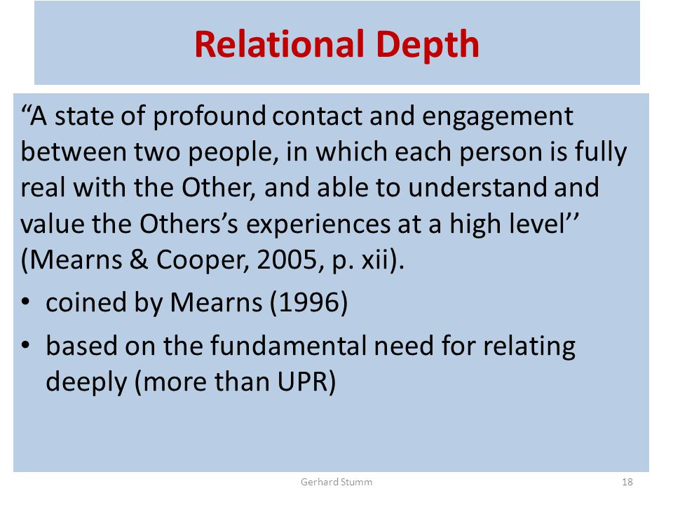 Relational Depth A state of profound contact and engagement between two people, in which each person is fully real with the Other, and able to understand and value the Others's experiences at a high level'' (Mearns & Cooper, 2005, p.