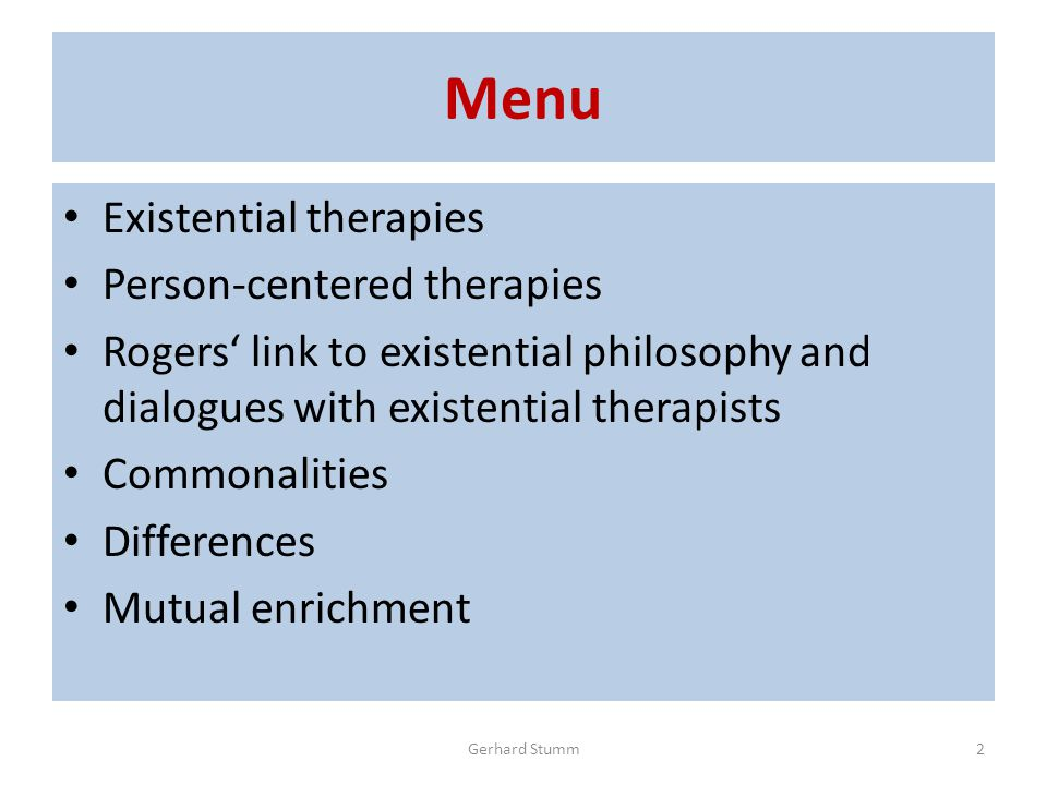Menu Existential therapies Person-centered therapies Rogers' link to existential philosophy and dialogues with existential therapists Commonalities Differences Mutual enrichment Gerhard Stumm2