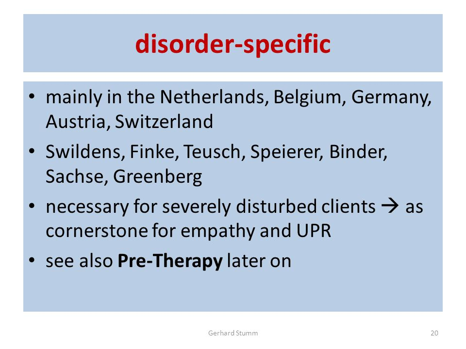 disorder-specific mainly in the Netherlands, Belgium, Germany, Austria, Switzerland Swildens, Finke, Teusch, Speierer, Binder, Sachse, Greenberg necessary for severely disturbed clients  as cornerstone for empathy and UPR see also Pre-Therapy later on Gerhard Stumm20