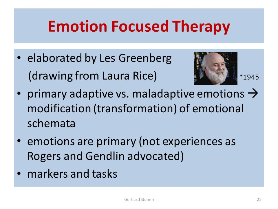 Emotion Focused Therapy elaborated by Les Greenberg (drawing from Laura Rice) *1945 primary adaptive vs.