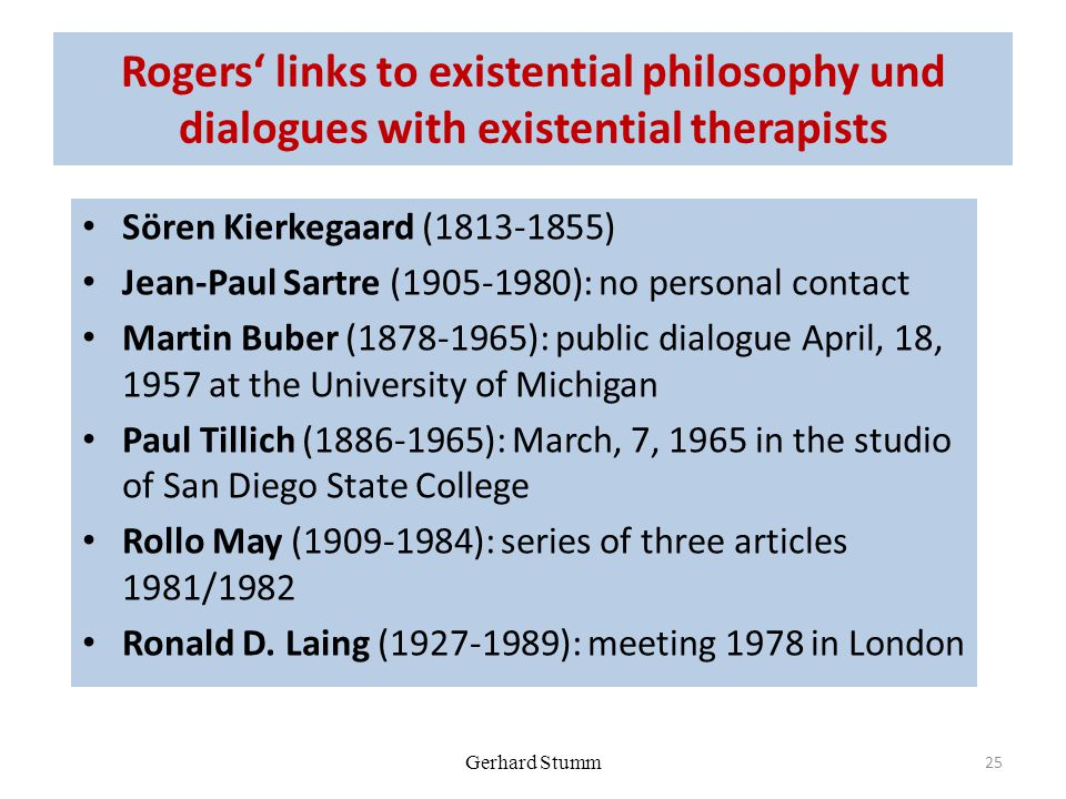 Gerhard Stumm Rogers' links to existential philosophy und dialogues with existential therapists Sören Kierkegaard (1813-1855) Jean-Paul Sartre (1905-1980): no personal contact Martin Buber (1878-1965): public dialogue April, 18, 1957 at the University of Michigan Paul Tillich (1886-1965): March, 7, 1965 in the studio of San Diego State College Rollo May (1909-1984): series of three articles 1981/1982 Ronald D.