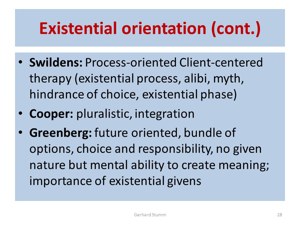 Existential orientation (cont.) Swildens: Process-oriented Client-centered therapy (existential process, alibi, myth, hindrance of choice, existential phase) Cooper: pluralistic, integration Greenberg: future oriented, bundle of options, choice and responsibility, no given nature but mental ability to create meaning; importance of existential givens Gerhard Stumm28