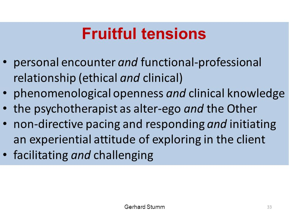 Gerhard Stumm Fruitful tensions personal encounter and functional-professional relationship (ethical and clinical) phenomenological openness and clinical knowledge the psychotherapist as alter-ego and the Other non-directive pacing and responding and initiating an experiential attitude of exploring in the client facilitating and challenging 33