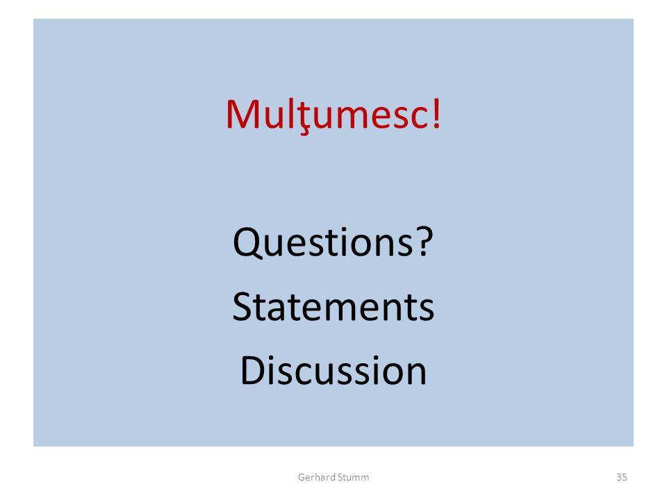 Mulţumesc! Questions Statements Discussion Gerhard Stumm35