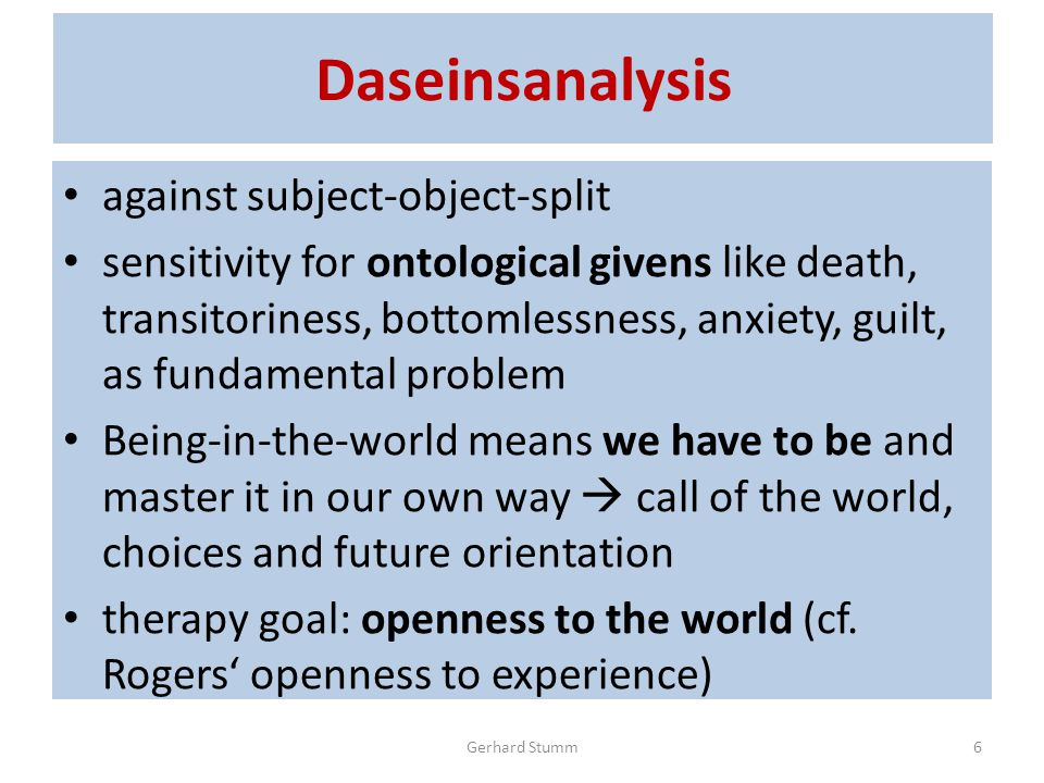 Daseinsanalysis against subject-object-split sensitivity for ontological givens like death, transitoriness, bottomlessness, anxiety, guilt, as fundamental problem Being-in-the-world means we have to be and master it in our own way  call of the world, choices and future orientation therapy goal: openness to the world (cf.