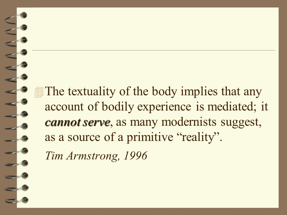 cannot serve 4 The textuality of the body implies that any account of bodily experience is mediated; it cannot serve, as many modernists suggest, as a source of a primitive reality .