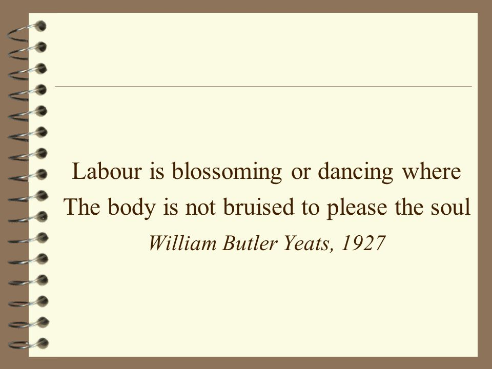 Labour is blossoming or dancing where The body is not bruised to please the soul William Butler Yeats, 1927