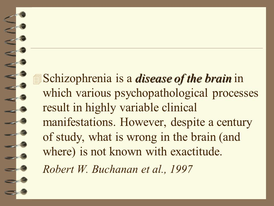 disease of the brain 4 Schizophrenia is a disease of the brain in which various psychopathological processes result in highly variable clinical manifestations.