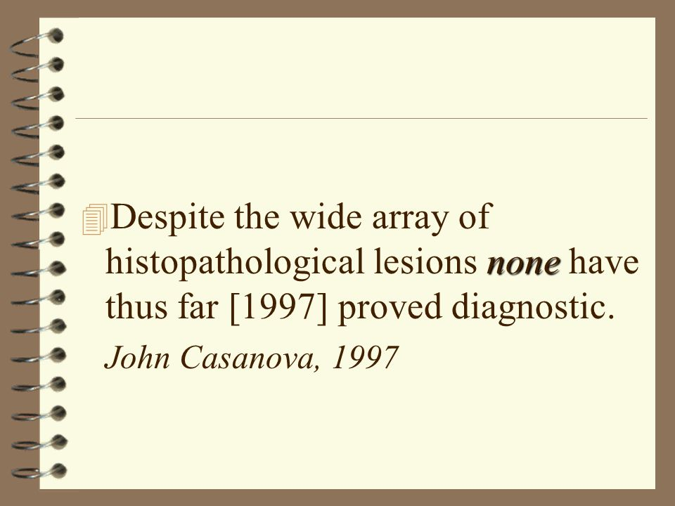 none 4 Despite the wide array of histopathological lesions none have thus far [1997] proved diagnostic.