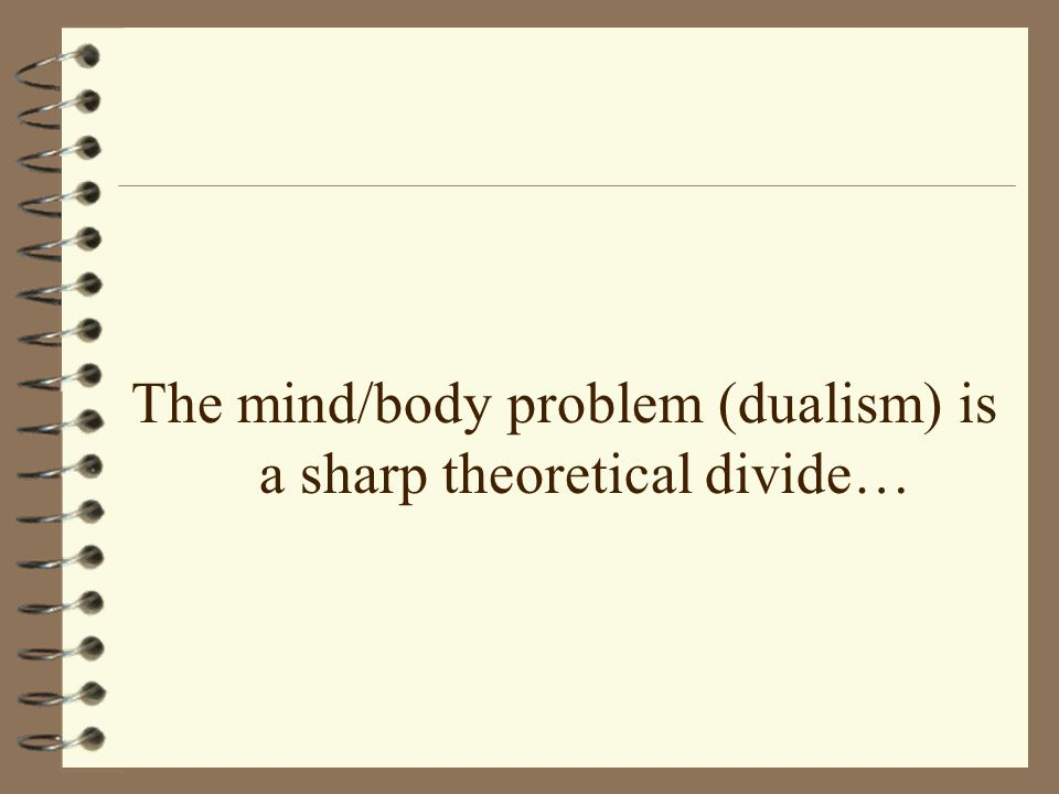 The mind/body problem (dualism) is a sharp theoretical divide…