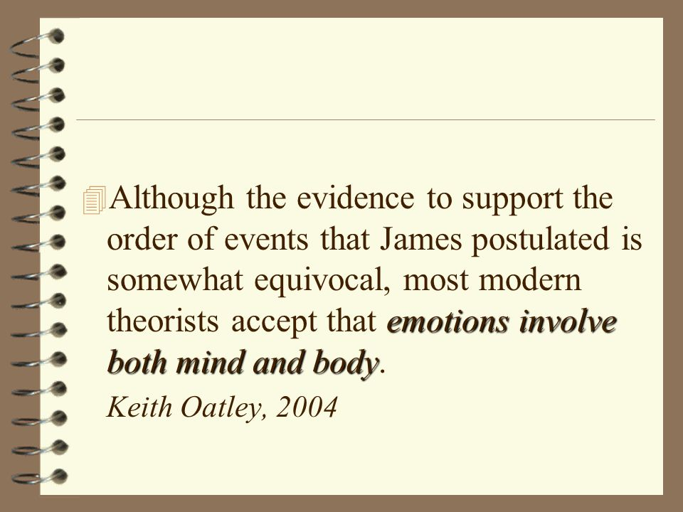 emotions involve both mind and body 4 Although the evidence to support the order of events that James postulated is somewhat equivocal, most modern theorists accept that emotions involve both mind and body.