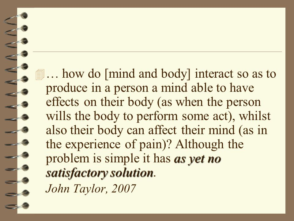 as yet no satisfactory solution 4 … how do [mind and body] interact so as to produce in a person a mind able to have effects on their body (as when the person wills the body to perform some act), whilst also their body can affect their mind (as in the experience of pain).
