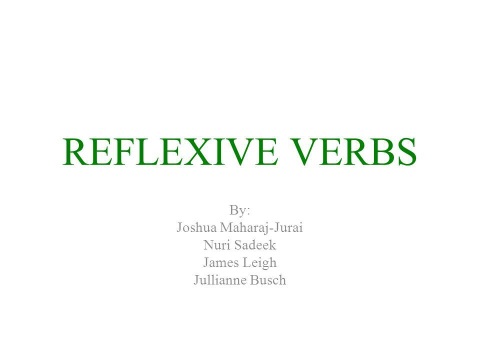 REFLEXIVE VERBS By: Joshua Maharaj-Jurai Nuri Sadeek James Leigh Jullianne Busch