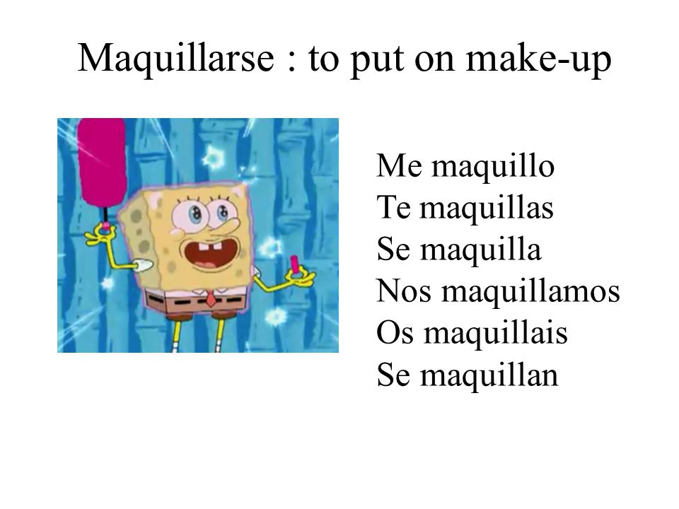 Maquillarse : to put on make-up Me maquillo Te maquillas Se maquilla Nos maquillamos Os maquillais Se maquillan