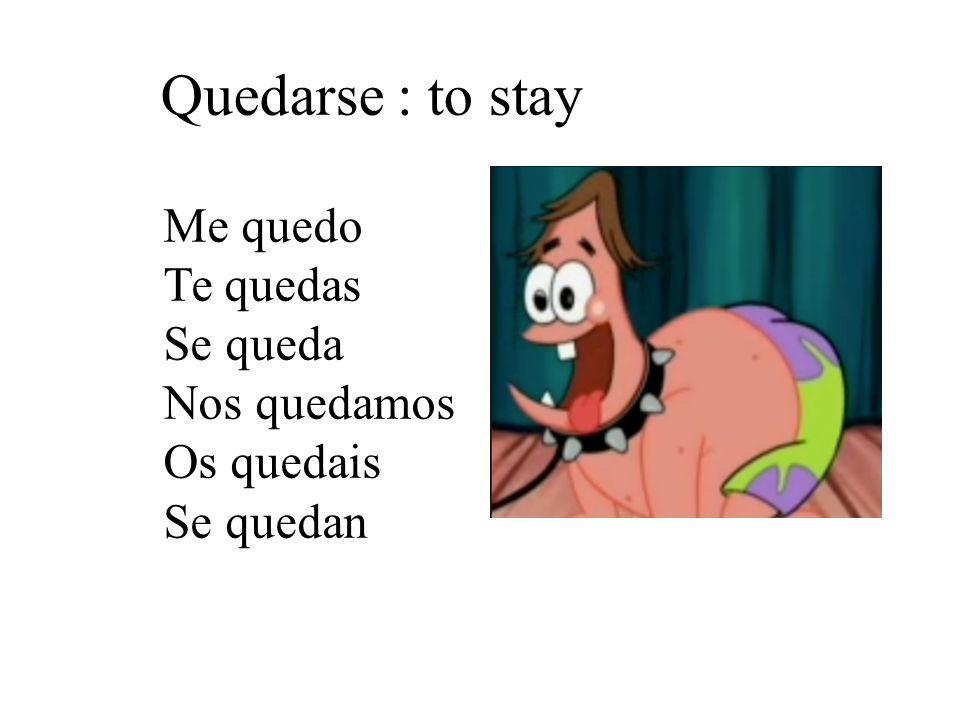 Quedarse : to stay Me quedo Te quedas Se queda Nos quedamos Os quedais Se quedan