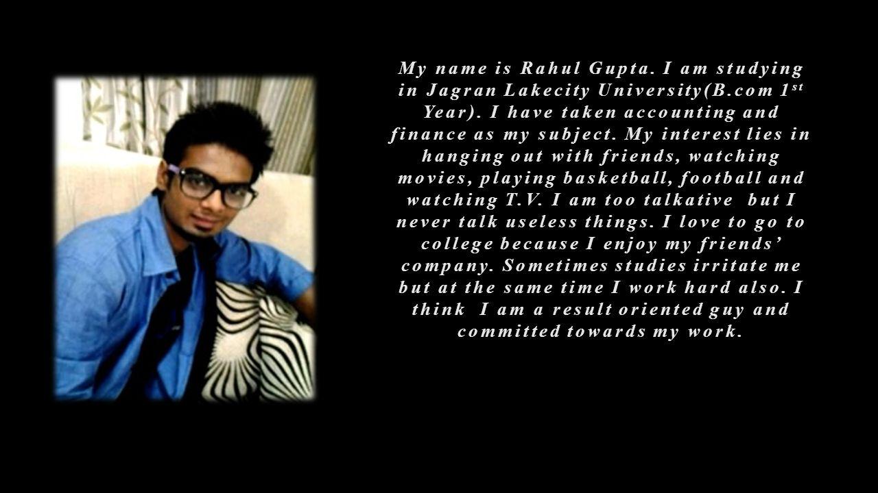 My name is Rahul Gupta.I am studying in Jagran Lakecity University(B.com 1 st Year).