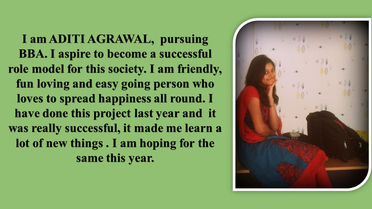 I am ADITI AGRAWAL, pursuing BBA.I aspire to become a successful role model for this society.