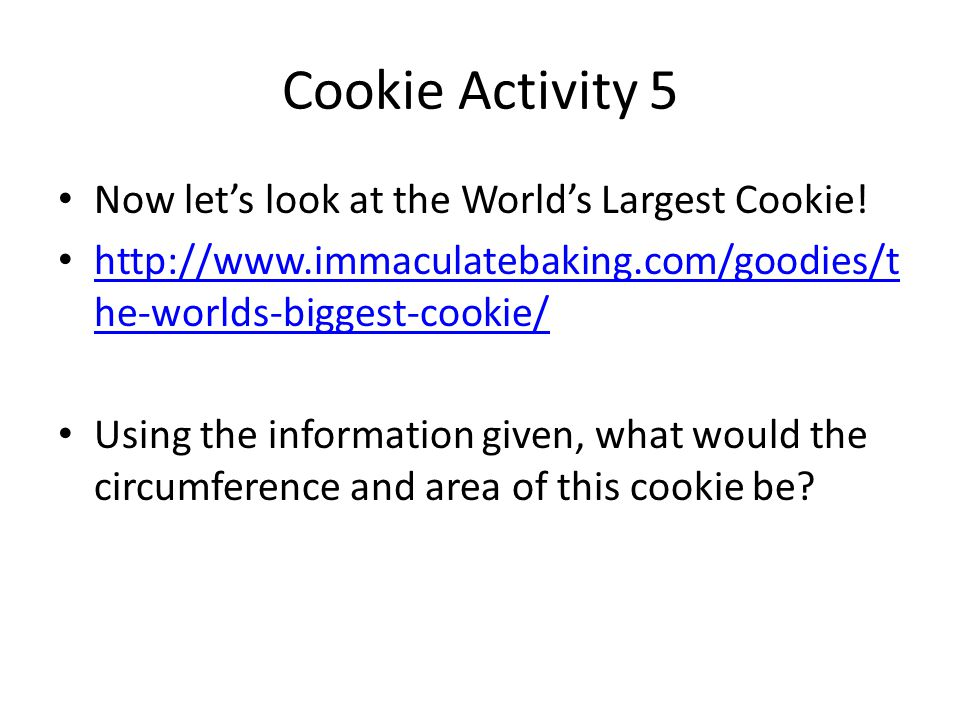 Cookie Activity 5 Now let's look at the World's Largest Cookie! http://www.immaculatebaking.com/goodies/t he-worlds-biggest-cookie/ http://www.immacul