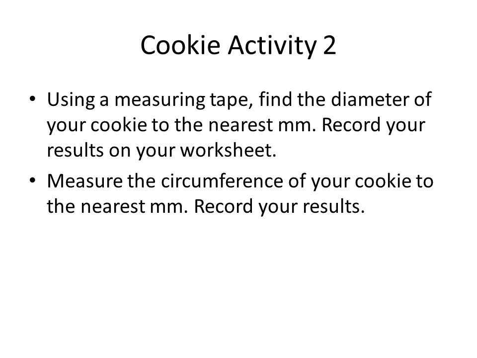 Cookie Activity 2 Using a measuring tape, find the diameter of your cookie to the nearest mm. Record your results on your worksheet. Measure the circu